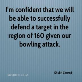 Shukri Conrad  - I'm confident that we will be able to successfully defend a target in the region of 160 given our bowling attack.