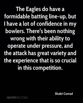 Shukri Conrad  - The Eagles do have a formidable batting line-up, but I have a lot of confidence in my bowlers. There's been nothing wrong with their ability to operate under pressure, and the attack has great variety and the experience that is so crucial in this competition.