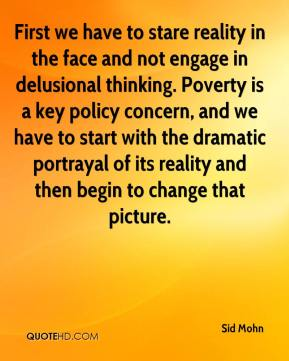 Sid Mohn  - First we have to stare reality in the face and not engage in delusional thinking. Poverty is a key policy concern, and we have to start with the dramatic portrayal of its reality and then begin to change that picture.