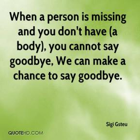 When a person is missing and you don't have (a body), you cannot say goodbye, We can make a chance to say goodbye.