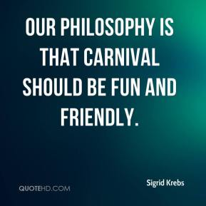 Sigrid Krebs  - Our philosophy is that Carnival should be fun and friendly.
