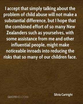 Silvia Cartright  - I accept that simply talking about the problem of child abuse will not make a substantial difference, but I hope that the combined effort of so many New Zealanders such as yourselves, with some assistance from me and other influential people, might make noticeable inroads into reducing the risks that so many of our children face.