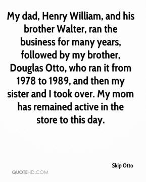 Skip Otto  - My dad, Henry William, and his brother Walter, ran the business for many years, followed by my brother, Douglas Otto, who ran it from 1978 to 1989, and then my sister and I took over. My mom has remained active in the store to this day.