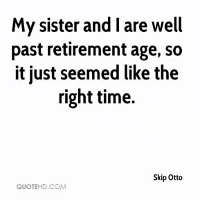 Skip Otto  - My sister and I are well past retirement age, so it just seemed like the right time.