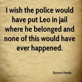 Socorro Pando  - I wish the police would have put Leo in jail where he belonged and none of this would have ever happened.