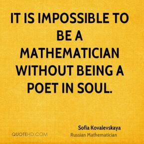 Sofia Kovalevskaya - It is impossible to be a mathematician without being a poet in soul.