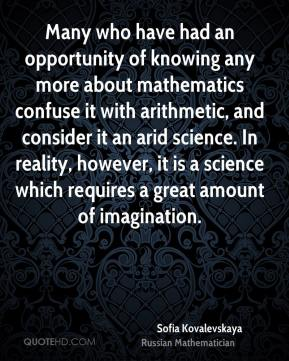 Sofia Kovalevskaya - Many who have had an opportunity of knowing any more about mathematics confuse it with arithmetic, and consider it an arid science. In reality, however, it is a science which requires a great amount of imagination.