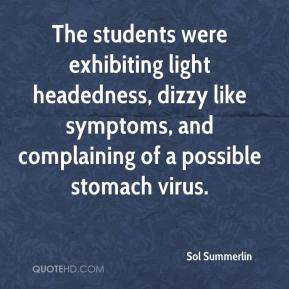 Sol Summerlin  - The students were exhibiting light headedness, dizzy like symptoms, and complaining of a possible stomach virus.