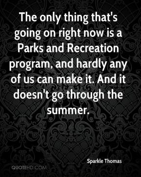 Sparkle Thomas  - The only thing that's going on right now is a Parks and Recreation program, and hardly any of us can make it. And it doesn't go through the summer.