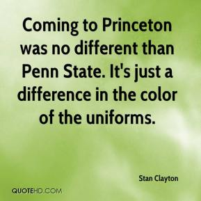 Stan Clayton  - Coming to Princeton was no different than Penn State. It's just a difference in the color of the uniforms.