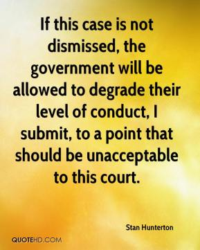 Stan Hunterton  - If this case is not dismissed, the government will be allowed to degrade their level of conduct, I submit, to a point that should be unacceptable to this court.