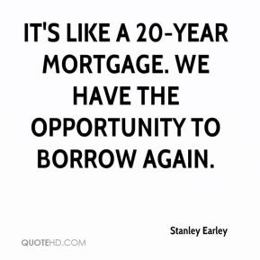 Stanley Earley  - It's like a 20-year mortgage. We have the opportunity to borrow again.