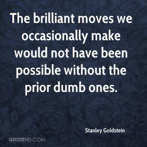 Stanley Goldstein  - The brilliant moves we occasionally make would not have been possible without the prior dumb ones.
