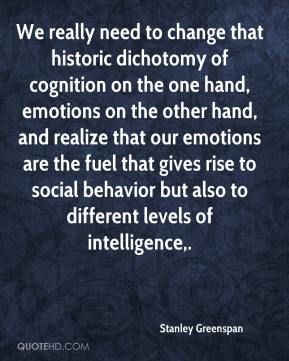 Stanley Greenspan  - We really need to change that historic dichotomy of cognition on the one hand, emotions on the other hand, and realize that our emotions are the fuel that gives rise to social behavior but also to different levels of intelligence.