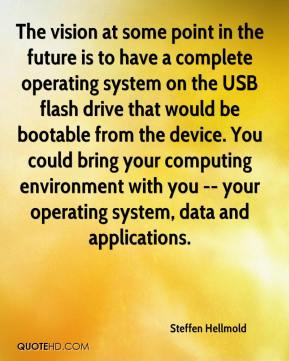 Steffen Hellmold  - The vision at some point in the future is to have a complete operating system on the USB flash drive that would be bootable from the device. You could bring your computing environment with you -- your operating system, data and applications.