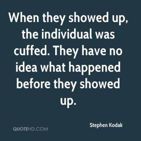 Stephen Kodak  - When they showed up, the individual was cuffed. They have no idea what happened before they showed up.