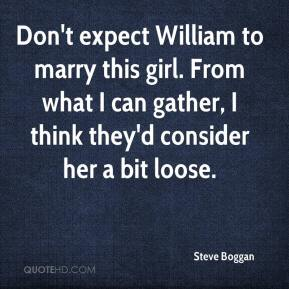 Steve Boggan  - Don't expect William to marry this girl. From what I can gather, I think they'd consider her a bit loose.