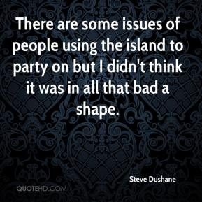 Steve Dushane  - There are some issues of people using the island to party on but I didn't think it was in all that bad a shape.