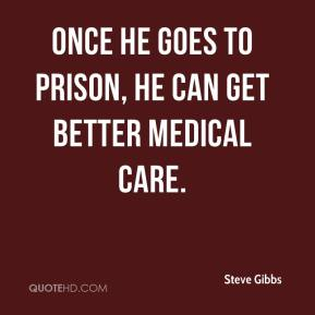 Steve Gibbs  - Once he goes to prison, he can get better medical care.