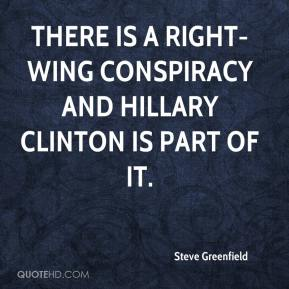 Steve Greenfield  - There is a right-wing conspiracy and Hillary Clinton is part of it.