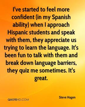 Steve Hagen  - I've started to feel more confident (in my Spanish ability) when I approach Hispanic students and speak with them, they appreciate us trying to learn the language. It's been fun to talk with them and break down language barriers, they quiz me sometimes. It's great.