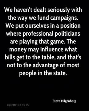 Steve Hilgenberg  - We haven't dealt seriously with the way we fund campaigns. We put ourselves in a position where professional politicians are playing that game. The money may influence what bills get to the table, and that's not to the advantage of most people in the state.