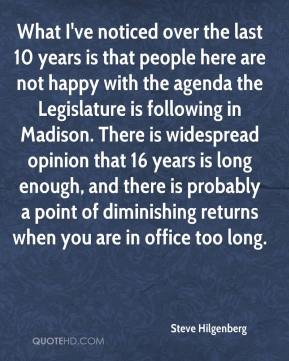 What I've noticed over the last 10 years is that people here are not happy with the agenda the Legislature is following in Madison. There is widespread opinion that 16 years is long enough, and there is probably a point of diminishing returns when you are in office too long.