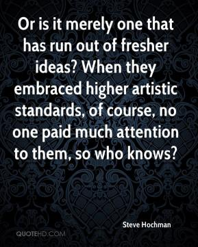 Steve Hochman  - Or is it merely one that has run out of fresher ideas? When they embraced higher artistic standards, of course, no one paid much attention to them, so who knows?