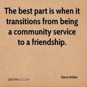 Steve Kolter  - The best part is when it transitions from being a community service to a friendship.