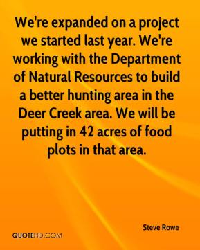 Steve Rowe  - We're expanded on a project we started last year. We're working with the Department of Natural Resources to build a better hunting area in the Deer Creek area. We will be putting in 42 acres of food plots in that area.