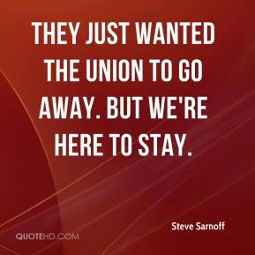 Steve Sarnoff  - They just wanted the union to go away. But we're here to stay.