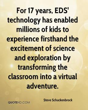 Steve Schuckenbrock  - For 17 years, EDS' technology has enabled millions of kids to experience firsthand the excitement of science and exploration by transforming the classroom into a virtual adventure.