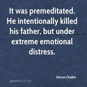 Steven Chaikin  - It was premeditated. He intentionally killed his father, but under extreme emotional distress.