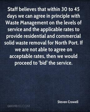 Steven Crowell  - Staff believes that within 30 to 45 days we can agree in principle with Waste Management on the levels of service and the applicable rates to provide residential and commercial solid waste removal for North Port. If we are not able to agree on acceptable rates, then we would proceed to 'bid' the service.