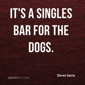 Steven Garcia  - It's a singles bar for the dogs.