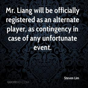 Steven Lim  - Mr. Liang will be officially registered as an alternate player, as contingency in case of any unfortunate event.