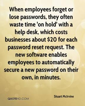 Stuart McIrvine  - When employees forget or lose passwords, they often waste time 'on hold' with a help desk, which costs businesses about $20 for each password reset request. The new software enables employees to automatically secure a new password on their own, in minutes.