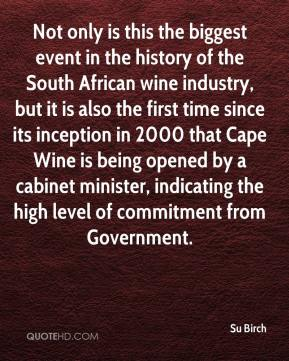 Su Birch  - Not only is this the biggest event in the history of the South African wine industry, but it is also the first time since its inception in 2000 that Cape Wine is being opened by a cabinet minister, indicating the high level of commitment from Government.