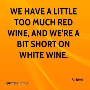 Su Birch  - We have a little too much red wine, and we're a bit short on white wine.
