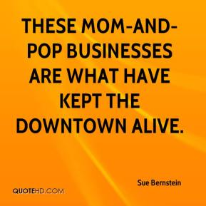 Sue Bernstein  - These mom-and-pop businesses are what have kept the downtown alive.