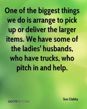 Sue Clabby  - One of the biggest things we do is arrange to pick up or deliver the larger items. We have some of the ladies' husbands, who have trucks, who pitch in and help.