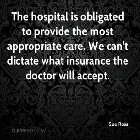 Sue Ross  - The hospital is obligated to provide the most appropriate care. We can't dictate what insurance the doctor will accept.