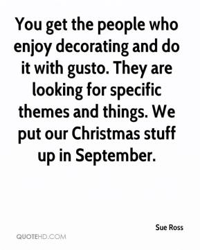 Sue Ross  - You get the people who enjoy decorating and do it with gusto. They are looking for specific themes and things. We put our Christmas stuff up in September.