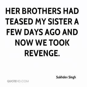 Sukhdev Singh  - Her brothers had teased my sister a few days ago and now we took revenge.