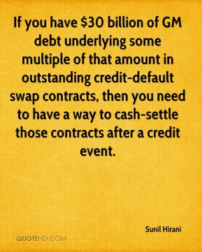 Sunil Hirani  - If you have $30 billion of GM debt underlying some multiple of that amount in outstanding credit-default swap contracts, then you need to have a way to cash-settle those contracts after a credit event.