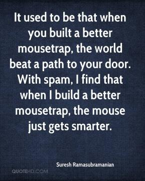 Suresh Ramasubramanian  - It used to be that when you built a better mousetrap, the world beat a path to your door. With spam, I find that when I build a better mousetrap, the mouse just gets smarter.