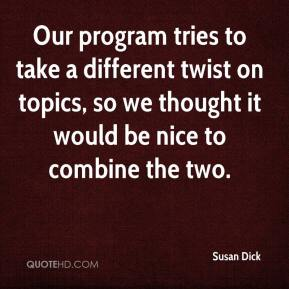 Susan Dick  - Our program tries to take a different twist on topics, so we thought it would be nice to combine the two.