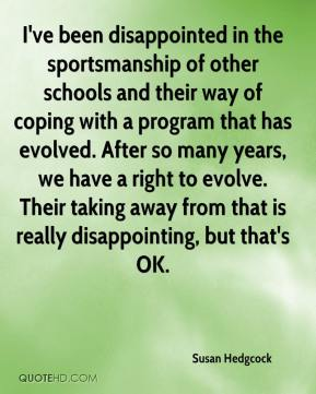Susan Hedgcock  - I've been disappointed in the sportsmanship of other schools and their way of coping with a program that has evolved. After so many years, we have a right to evolve. Their taking away from that is really disappointing, but that's OK.