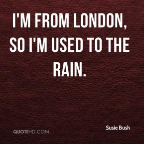 Susie Bush  - I'm from London, so I'm used to the rain.