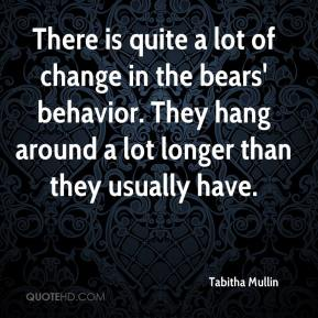 There is quite a lot of change in the bears' behavior. They hang around a lot longer than they usually have.